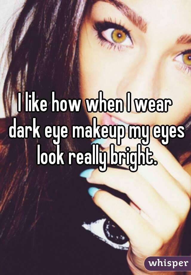 I like how when I wear dark eye makeup my eyes look really bright.