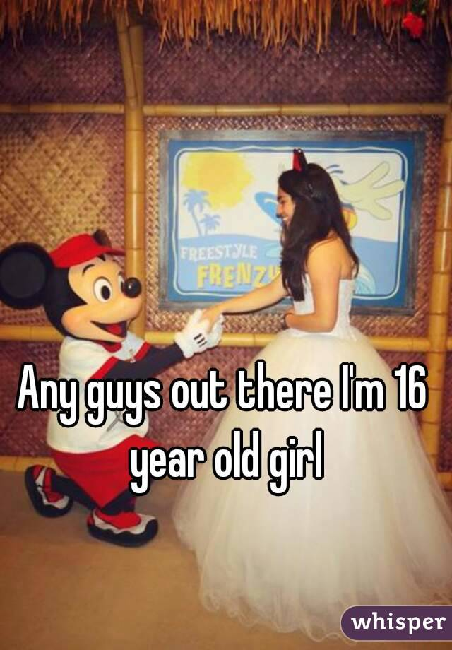 Any guys out there I'm 16 year old girl