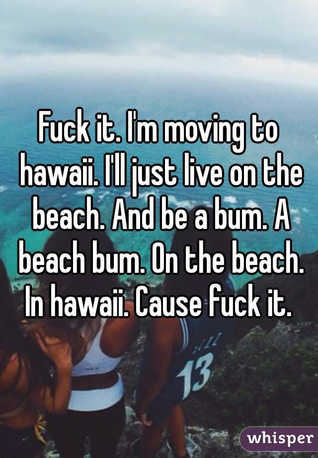 Fuck it. I'm moving to hawaii. I'll just live on the beach. And be a bum. A beach bum. On the beach. In hawaii. Cause fuck it.