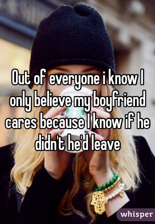 Out of everyone i know I only believe my boyfriend cares because I know if he didn't he'd leave