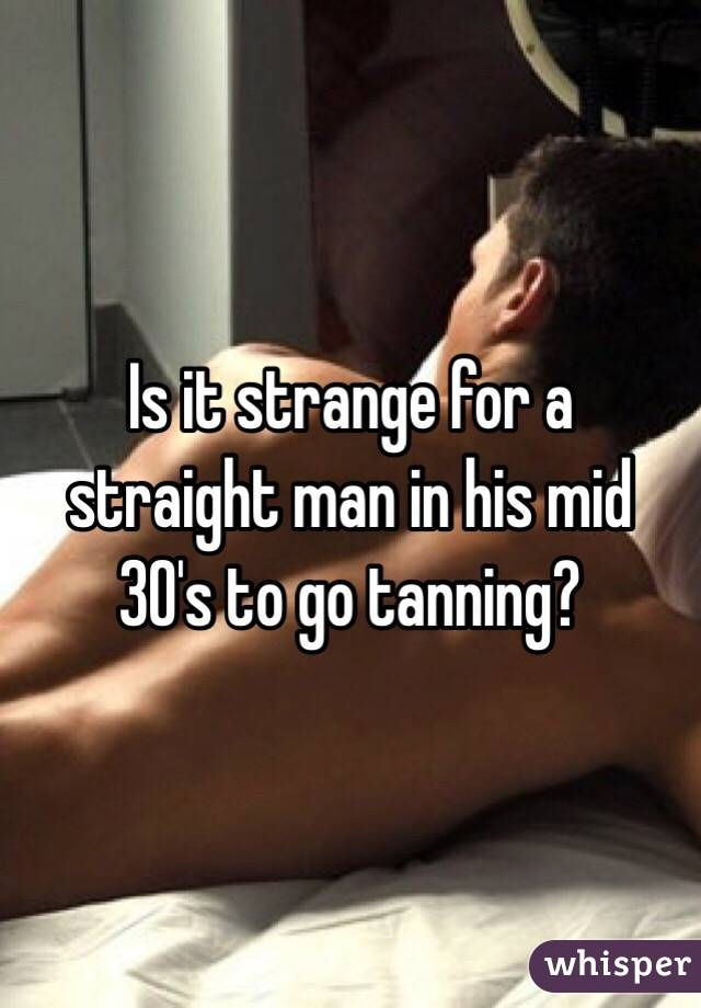 Is it strange for a straight man in his mid 30's to go tanning?