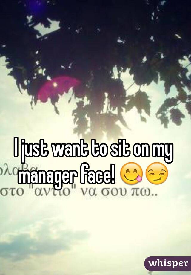 I just want to sit on my manager face! 😋😏