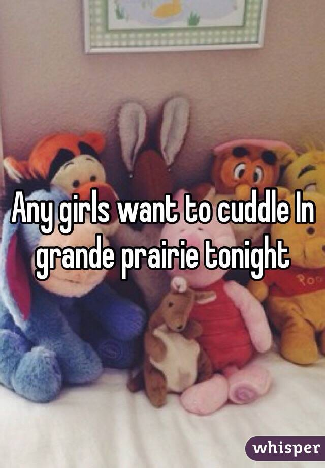 Any girls want to cuddle In grande prairie tonight