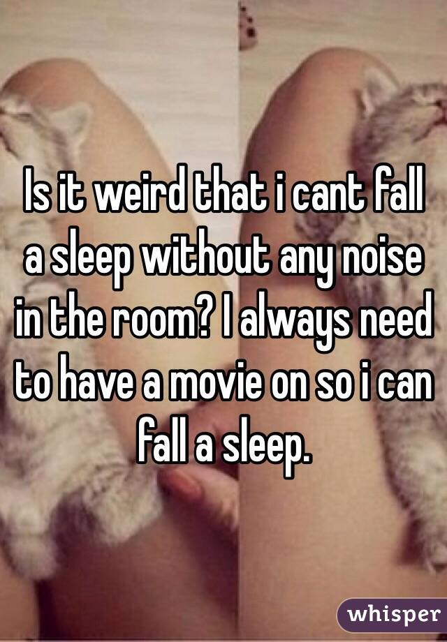 Is it weird that i cant fall a sleep without any noise in the room? I always need to have a movie on so i can fall a sleep.