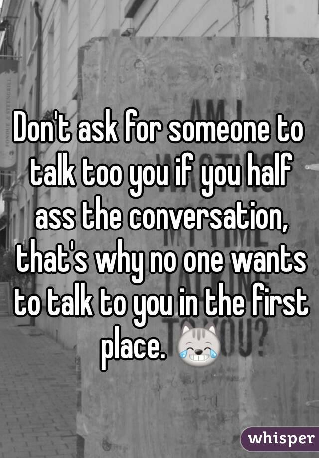 Don't ask for someone to talk too you if you half ass the conversation, that's why no one wants to talk to you in the first place. 😹