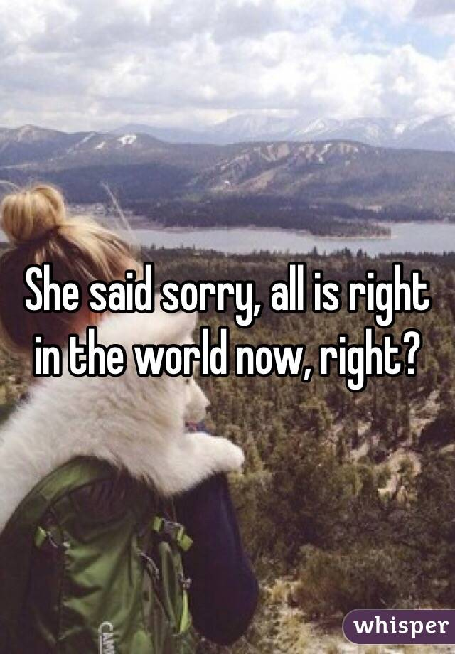 She said sorry, all is right in the world now, right?