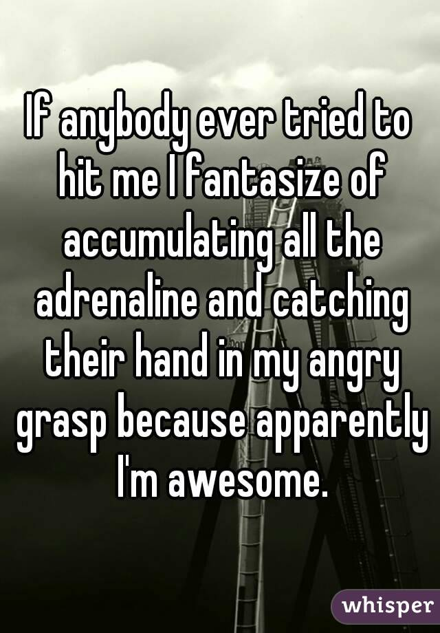 If anybody ever tried to hit me I fantasize of accumulating all the adrenaline and catching their hand in my angry grasp because apparently I'm awesome.