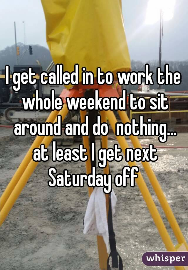 I get called in to work the whole weekend to sit around and do  nothing... at least I get next Saturday off