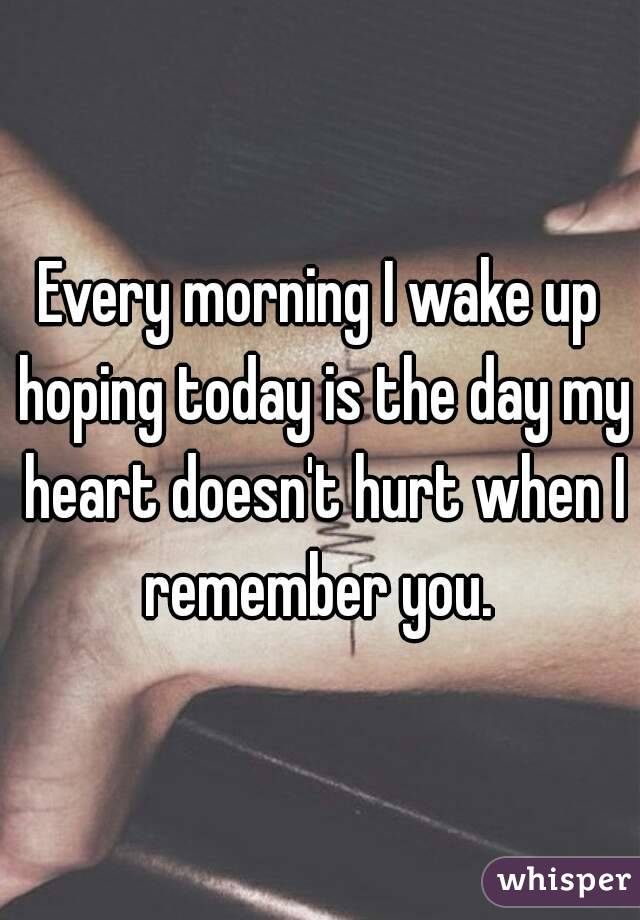 Every morning I wake up hoping today is the day my heart doesn't hurt when I remember you.