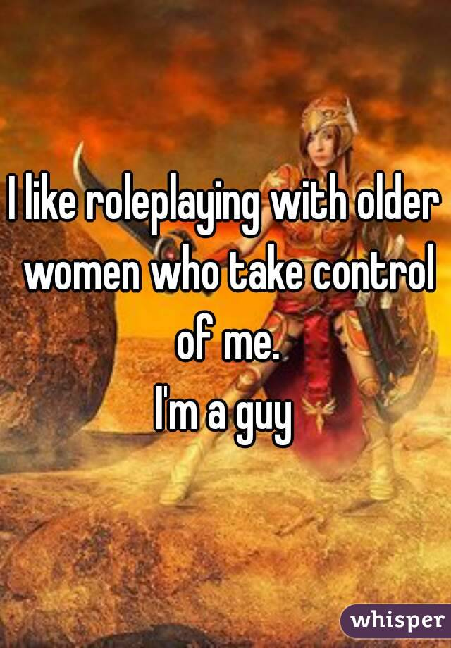 I like roleplaying with older women who take control of me. I'm a guy