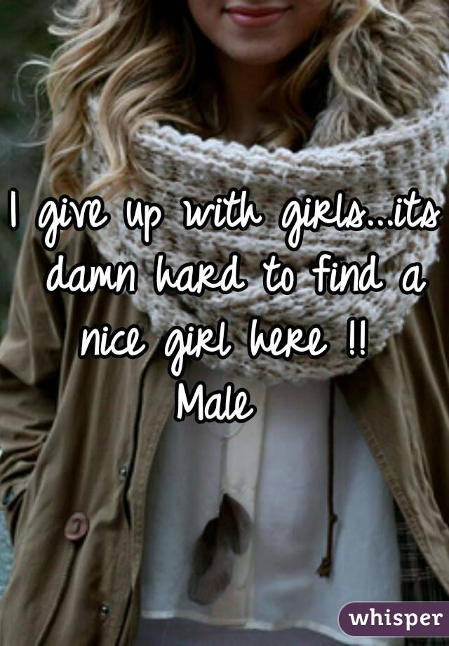 I give up with girls...its damn hard to find a nice girl here !!  Male