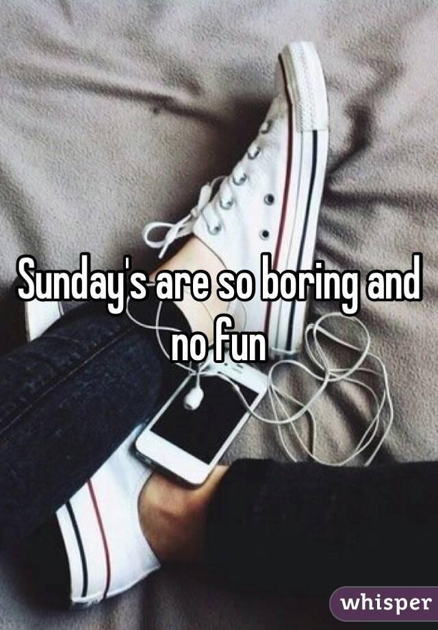 Sunday's are so boring and no fun