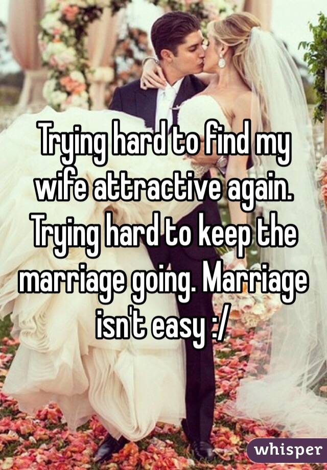 Trying hard to find my wife attractive again. Trying hard to keep the marriage going. Marriage isn't easy :/