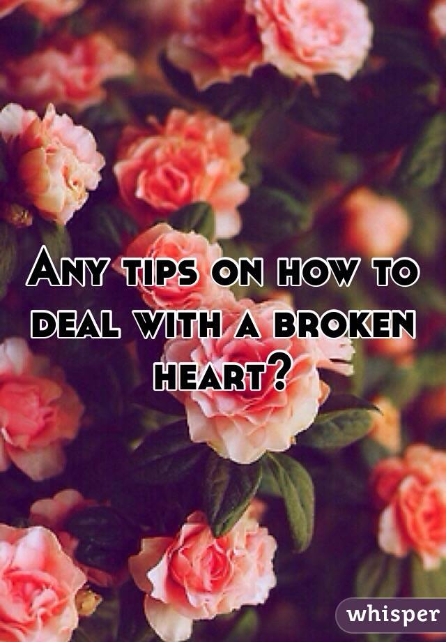 Any tips on how to deal with a broken heart?