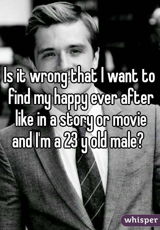 Is it wrong that I want to find my happy ever after like in a story or movie and I'm a 23 y old male?