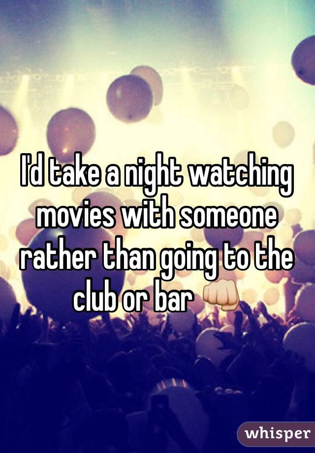 I'd take a night watching movies with someone rather than going to the club or bar 👊