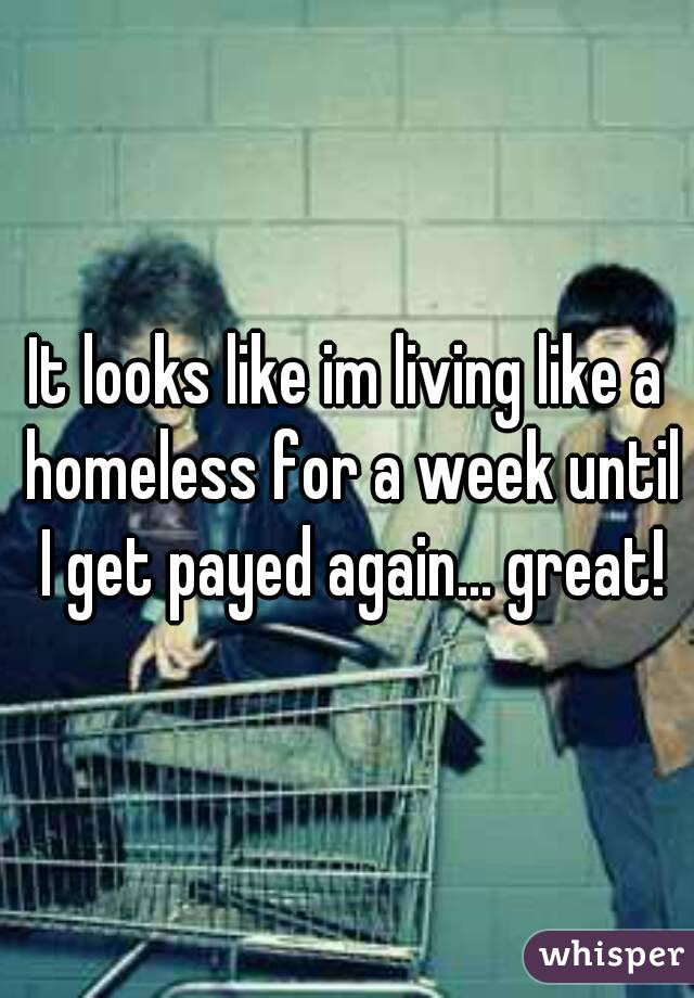 It looks like im living like a homeless for a week until I get payed again... great!
