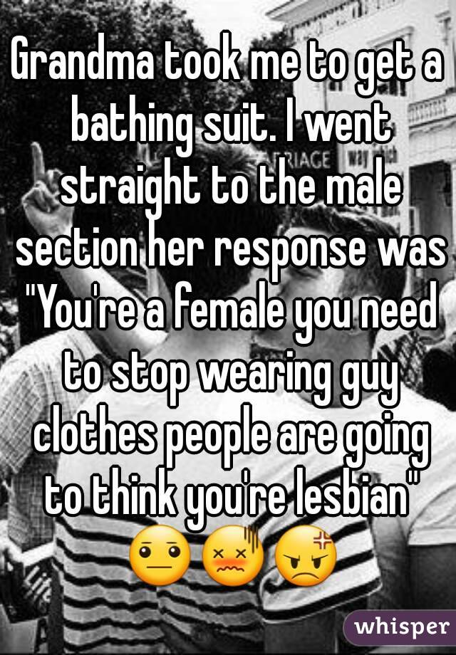 """Grandma took me to get a bathing suit. I went straight to the male section her response was """"You're a female you need to stop wearing guy clothes people are going to think you're lesbian"""" 😐😖😡"""