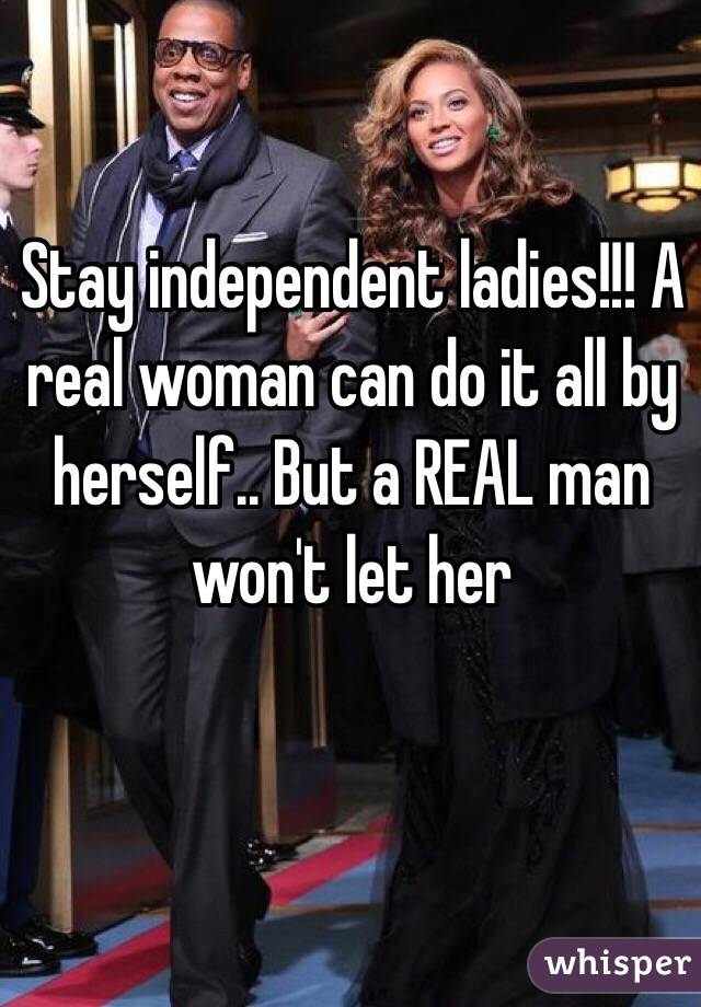 Stay independent ladies!!! A real woman can do it all by herself.. But a REAL man won't let her