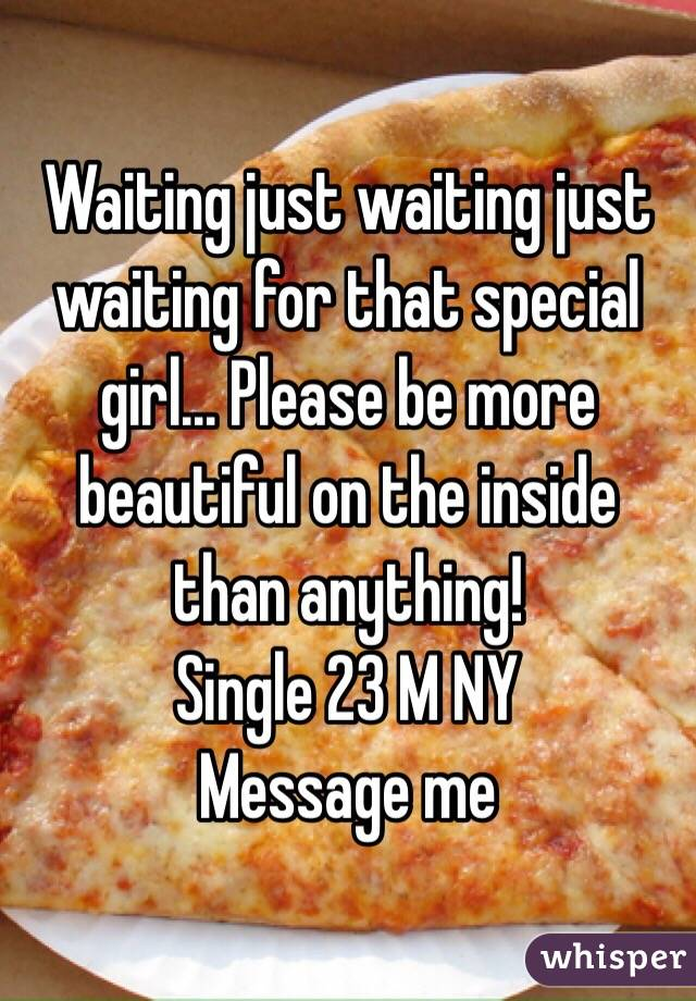 Waiting just waiting just waiting for that special girl... Please be more beautiful on the inside than anything!  Single 23 M NY  Message me