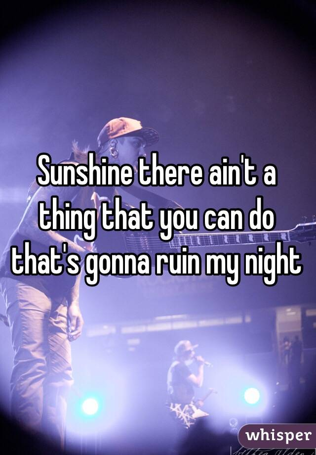 Sunshine there ain't a thing that you can do that's gonna ruin my night