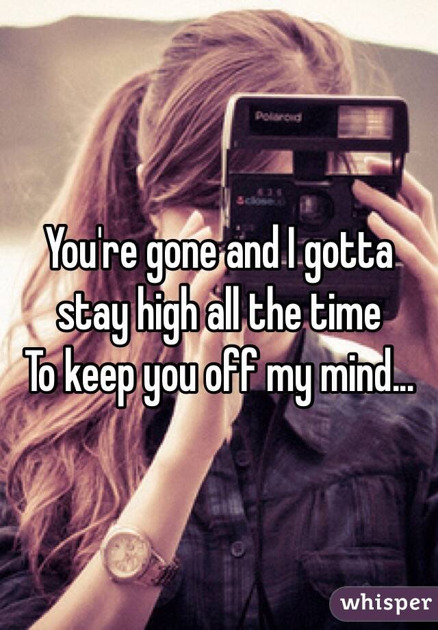 You're gone and I gotta stay high all the time To keep you off my mind...