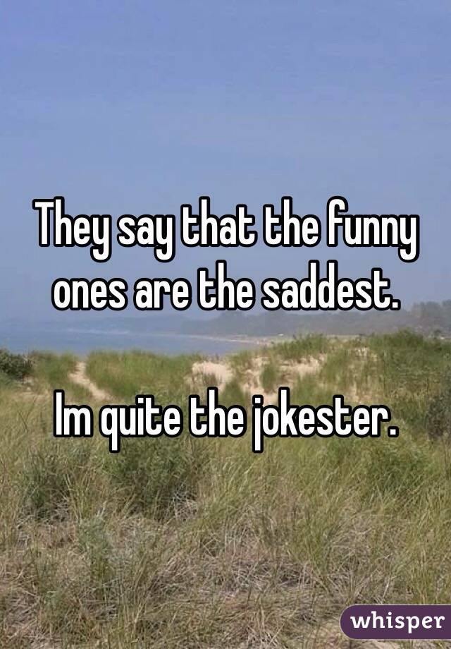 They say that the funny ones are the saddest.  Im quite the jokester.