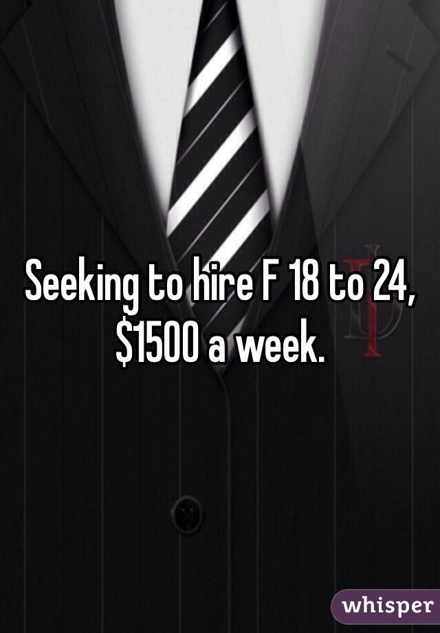 Seeking to hire F 18 to 24, $1500 a week.