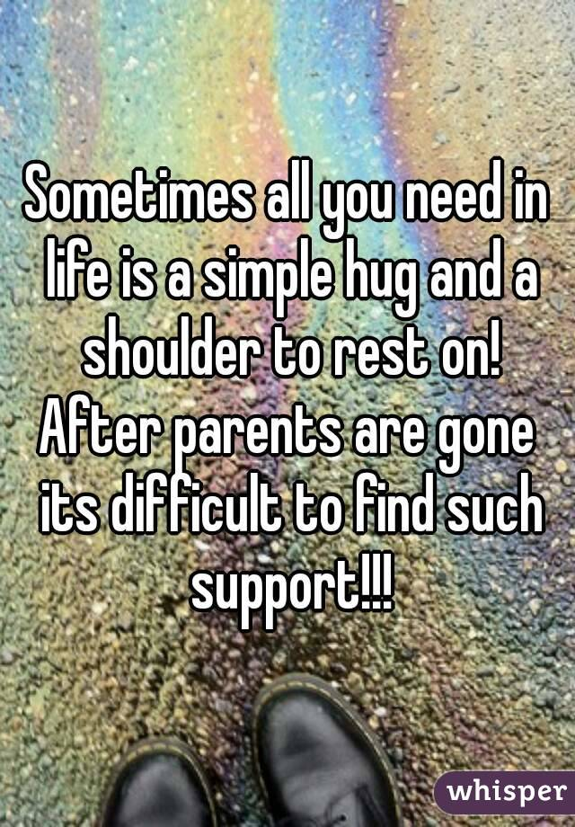 Sometimes all you need in life is a simple hug and a shoulder to rest on! After parents are gone its difficult to find such support!!!