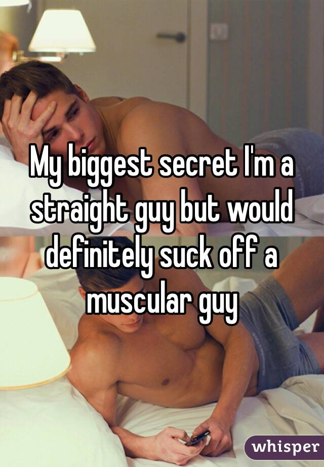 My biggest secret I'm a straight guy but would definitely suck off a muscular guy