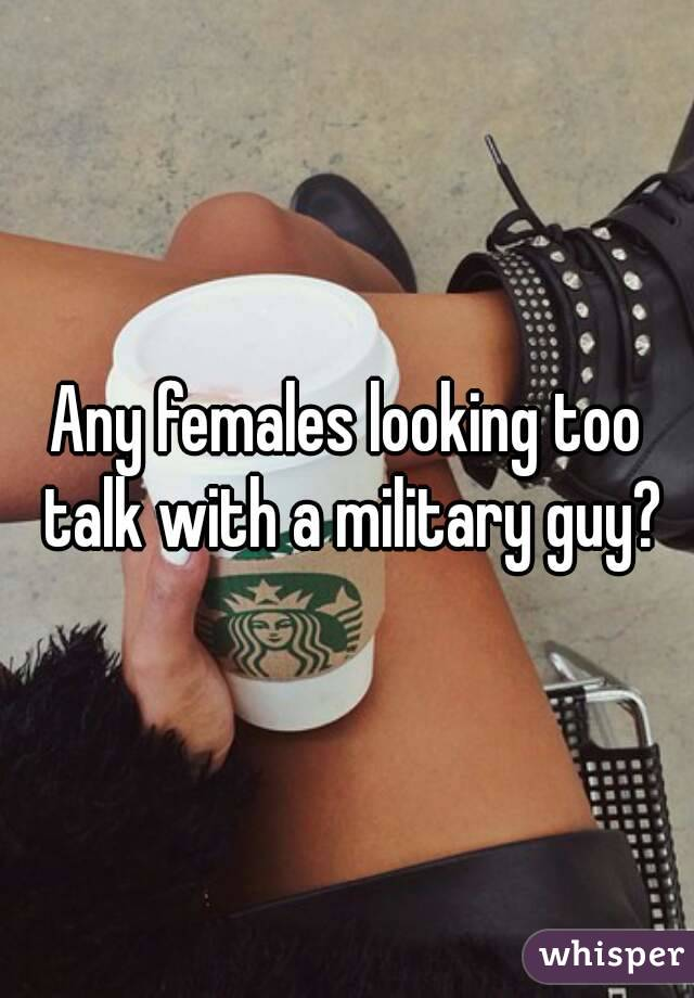 Any females looking too talk with a military guy?