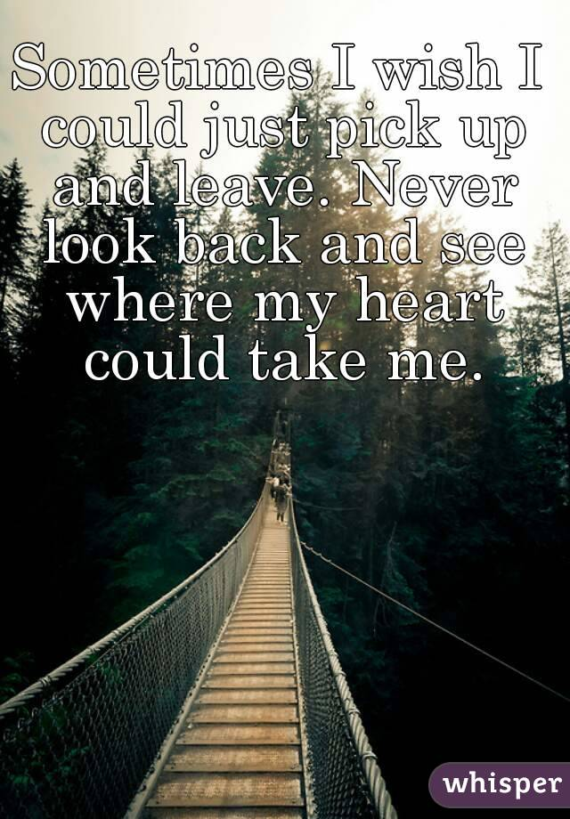Sometimes I wish I could just pick up and leave. Never look back and see where my heart could take me.