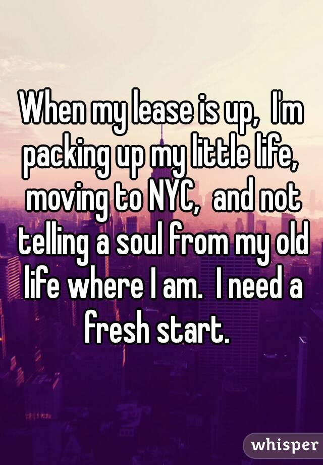 When my lease is up,  I'm packing up my little life,  moving to NYC,  and not telling a soul from my old life where I am.  I need a fresh start.
