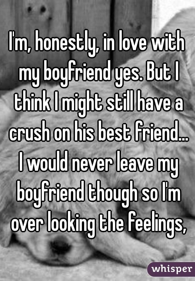 I'm, honestly, in love with my boyfriend yes. But I think I might still have a crush on his best friend... I would never leave my boyfriend though so I'm over looking the feelings,