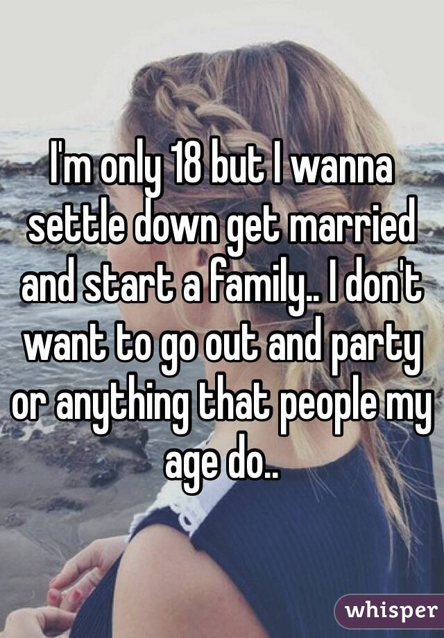 I'm only 18 but I wanna settle down get married and start a family.. I don't want to go out and party or anything that people my age do..