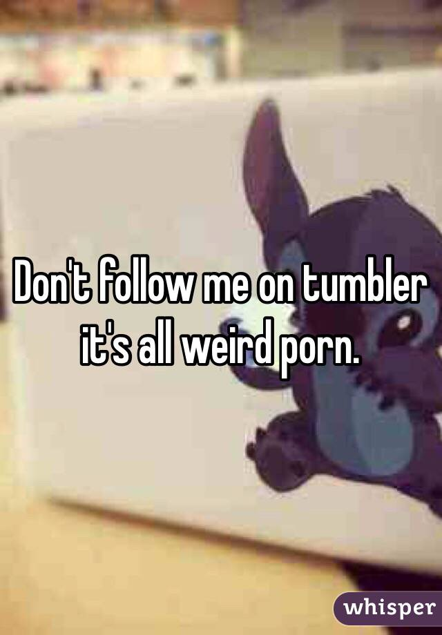 Don't follow me on tumbler it's all weird porn.