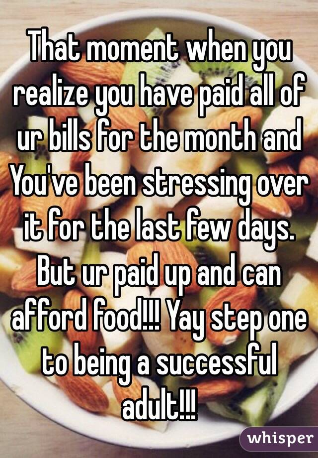 That moment when you realize you have paid all of ur bills for the month and You've been stressing over it for the last few days. But ur paid up and can afford food!!! Yay step one to being a successful adult!!!