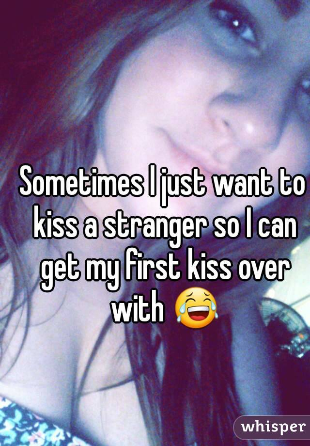 Sometimes I just want to kiss a stranger so I can get my first kiss over with 😂