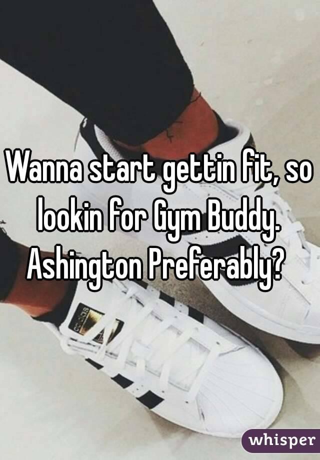 Wanna start gettin fit, so lookin for Gym Buddy.  Ashington Preferably?
