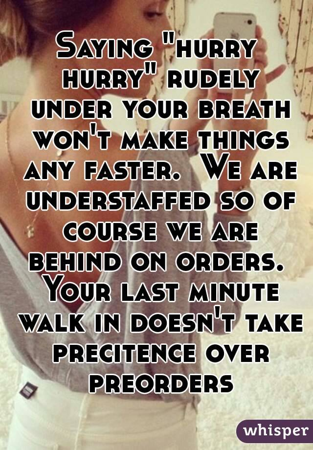 """Saying """"hurry hurry"""" rudely under your breath won't make things any faster.  We are understaffed so of course we are behind on orders.  Your last minute walk in doesn't take precitence over preorders"""