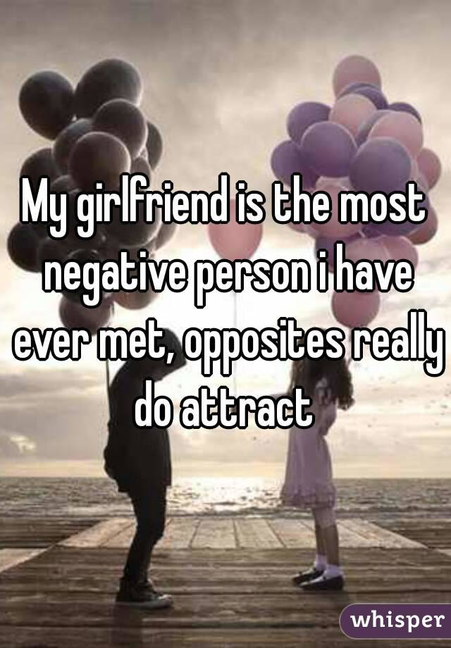 My girlfriend is the most negative person i have ever met, opposites really do attract