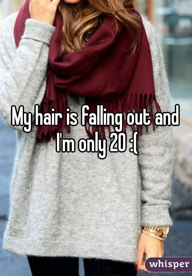 My hair is falling out and I'm only 20 :(
