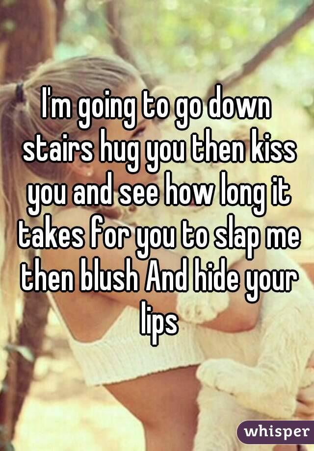 I'm going to go down stairs hug you then kiss you and see how long it takes for you to slap me then blush And hide your lips