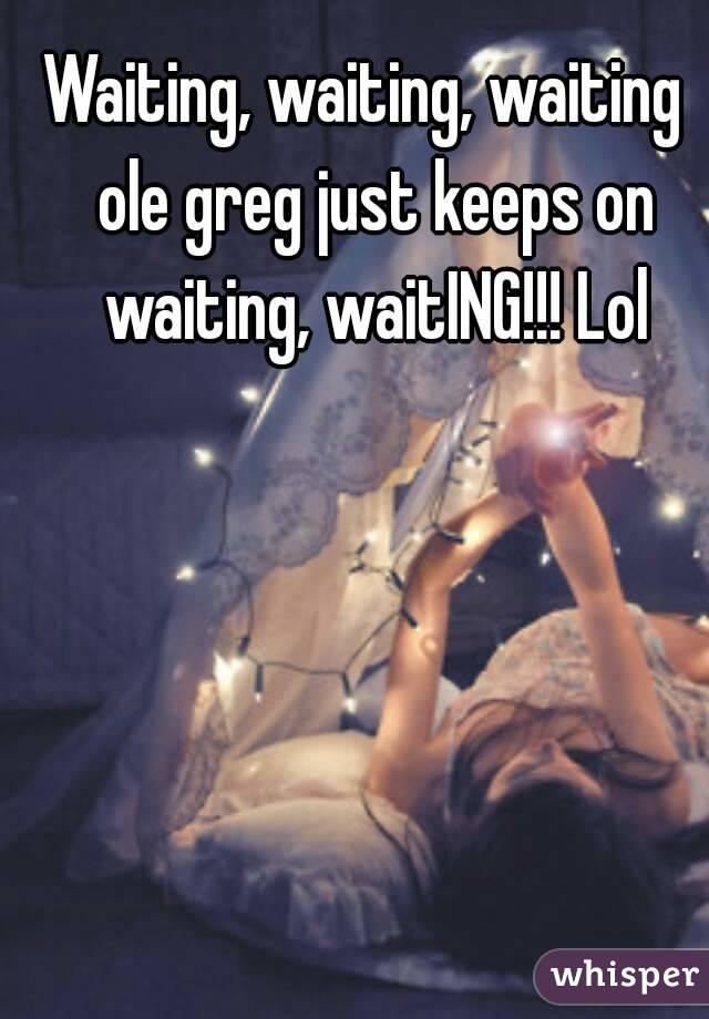 Waiting, waiting, waiting  ole greg just keeps on waiting, waitING!!! Lol