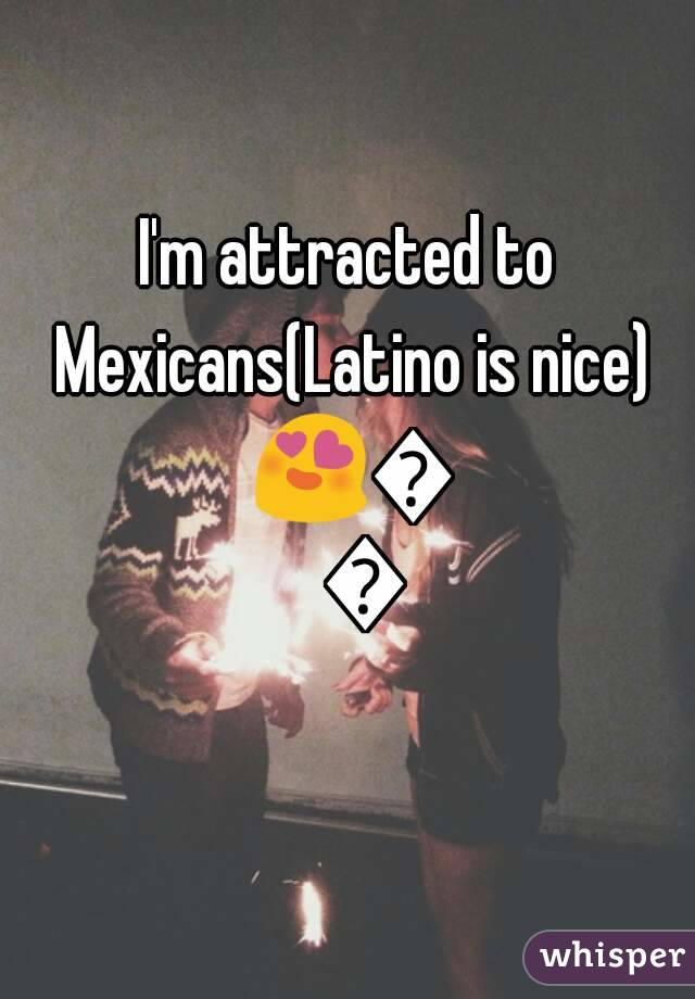 I'm attracted to Mexicans(Latino is nice) 😍💗😘