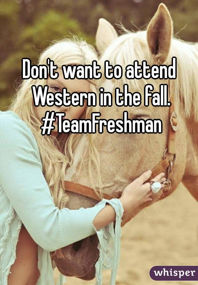 Don't want to attend Western in the fall. #TeamFreshman