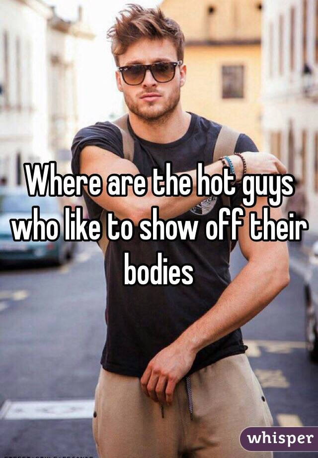 Where are the hot guys who like to show off their bodies