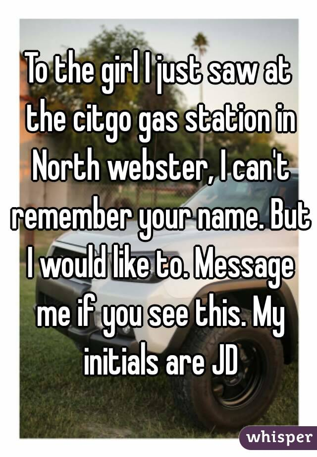 To the girl I just saw at the citgo gas station in North webster, I can't remember your name. But I would like to. Message me if you see this. My initials are JD