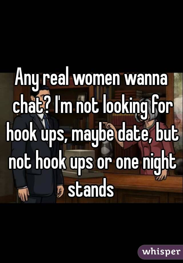 Any real women wanna chat? I'm not looking for hook ups, maybe date, but not hook ups or one night stands