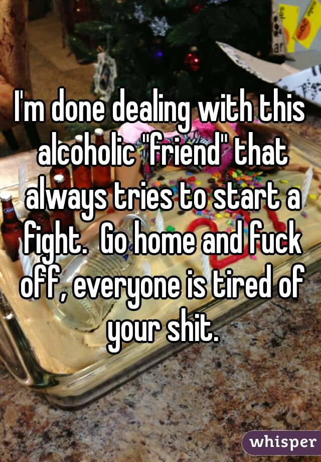 "I'm done dealing with this alcoholic ""friend"" that always tries to start a fight.  Go home and fuck off, everyone is tired of your shit."
